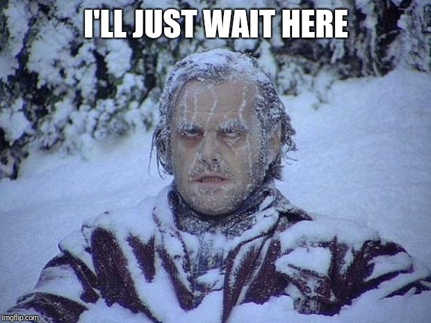 Jack Nicholson The Shining Snow Meme | I'LL JUST WAIT HERE | image tagged in memes,jack nicholson the shining snow | made w/ Imgflip meme maker
