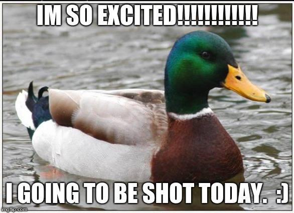 Actual Advice Mallard | IM SO EXCITED!!!!!!!!!!!! I GOING TO BE SHOT TODAY.  :) | image tagged in memes,actual advice mallard | made w/ Imgflip meme maker