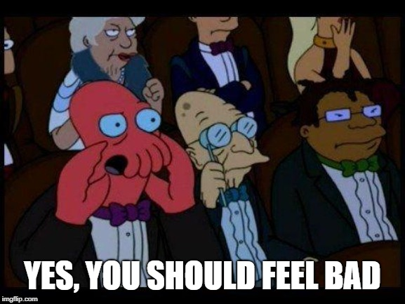 You Should Feel Bad Zoidberg Meme | YES, YOU SHOULD FEEL BAD | image tagged in memes,you should feel bad zoidberg | made w/ Imgflip meme maker
