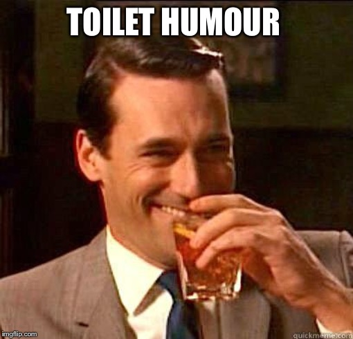 Laughing Don Draper | TOILET HUMOUR | image tagged in laughing don draper | made w/ Imgflip meme maker