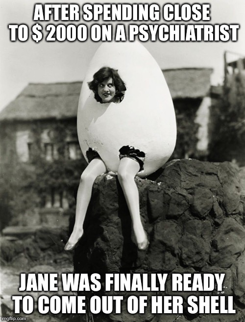 Not sure what's eggsactly going on... | AFTER SPENDING CLOSE TO $ 2000 ON A PSYCHIATRIST JANE WAS FINALLY READY TO COME OUT OF HER SHELL | image tagged in vintage,black and white | made w/ Imgflip meme maker