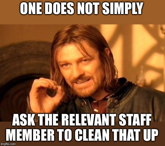 One Does Not Simply Meme | ONE DOES NOT SIMPLY ASK THE RELEVANT STAFF MEMBER TO CLEAN THAT UP | image tagged in memes,one does not simply | made w/ Imgflip meme maker