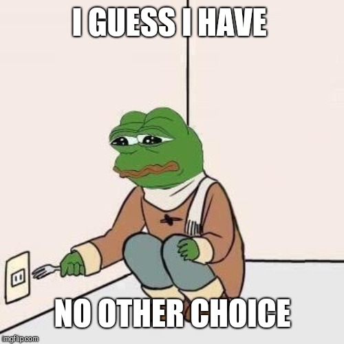 pepe suicide | I GUESS I HAVE NO OTHER CHOICE | image tagged in pepe suicide | made w/ Imgflip meme maker