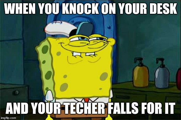 Dont You Squidward Meme | WHEN YOU KNOCK ON YOUR DESK AND YOUR TECHER FALLS FOR IT | image tagged in memes,dont you squidward | made w/ Imgflip meme maker