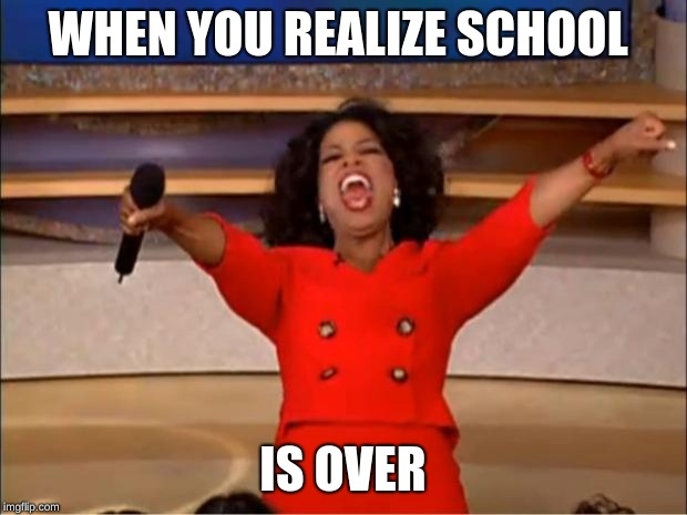 Oprah You Get A Meme | WHEN YOU REALIZE SCHOOL IS OVER | image tagged in memes,oprah you get a | made w/ Imgflip meme maker