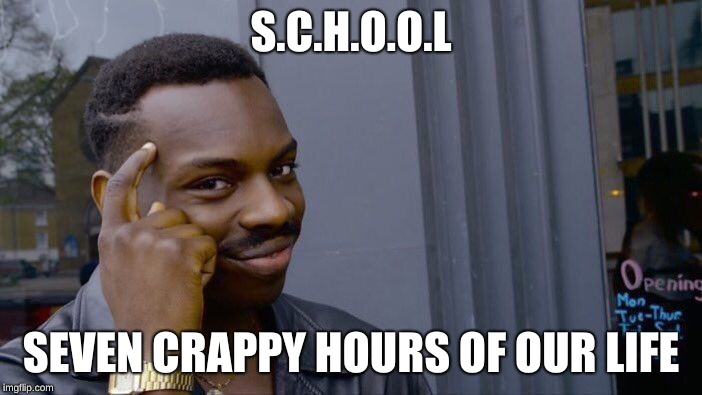 Roll Safe Think About It Meme | S.C.H.O.O.L SEVEN CRAPPY HOURS OF OUR LIFE | image tagged in memes,roll safe think about it | made w/ Imgflip meme maker