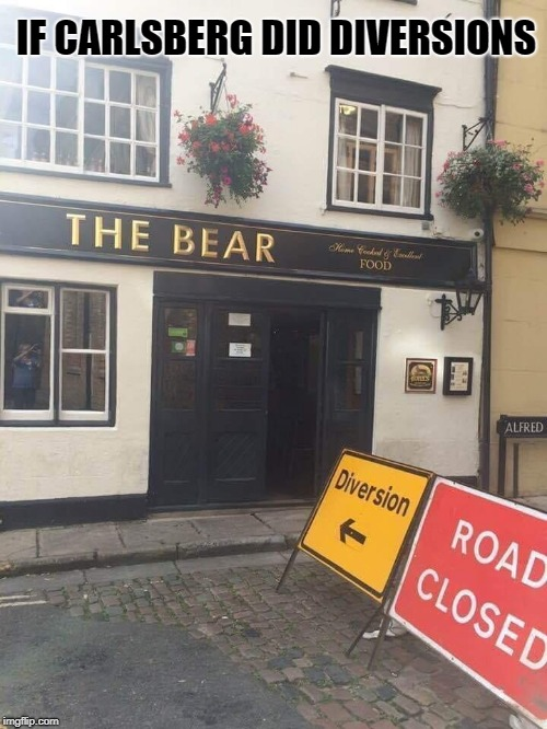 If Carlsberg did diversions |  IF CARLSBERG DID DIVERSIONS | image tagged in the bear pub diversion,carlsberg,diversion,funny memes,funny meme,funny | made w/ Imgflip meme maker