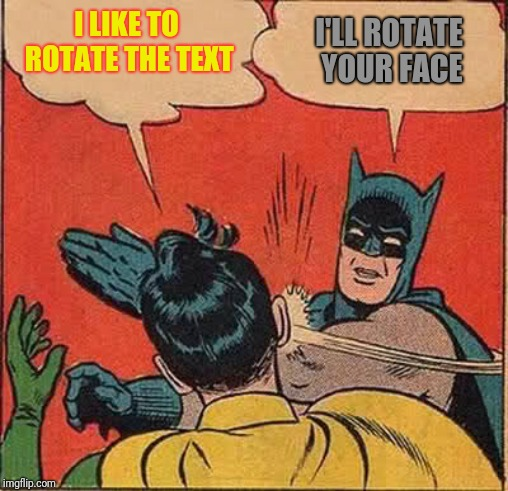 Batman Slapping Robin Meme | I LIKE TO ROTATE THE TEXT I'LL ROTATE YOUR FACE | image tagged in memes,batman slapping robin | made w/ Imgflip meme maker