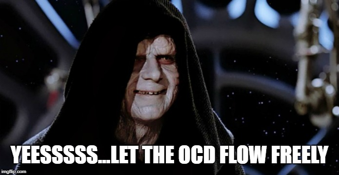 Star Wars Emperor | YEESSSSS...LET THE OCD FLOW FREELY | image tagged in star wars emperor | made w/ Imgflip meme maker
