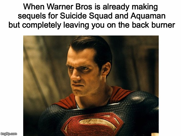 One of the many reasons I prefer Marvel's movies is because they know what they're doing! |  When Warner Bros is already making sequels for Suicide Squad and Aquaman but completely leaving you on the back burner | image tagged in memes,funny,superman,suicide squad,aquaman,dceu | made w/ Imgflip meme maker
