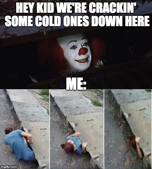 Do you have Dr. Pepper? | HEY KID WE'RE CRACKIN' SOME COLD ONES DOWN HERE ME: | image tagged in creepy clowns,pennywise,funny memes | made w/ Imgflip meme maker