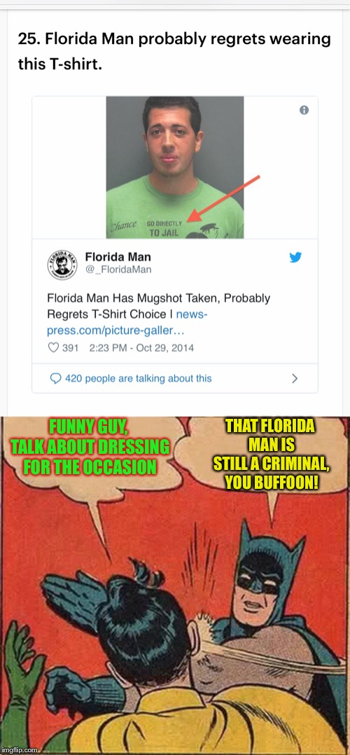 Chance would be a fine thing - (Florida Man Week 3/3 to 3/10, A Claybourne and Triumph_9 Event) | FUNNY GUY, TALK ABOUT DRESSING FOR THE OCCASION THAT FLORIDA MAN IS STILL A CRIMINAL, YOU BUFFOON! | image tagged in florida man week,florida man,mugshot,ironic,monopoly,t-shirt | made w/ Imgflip meme maker
