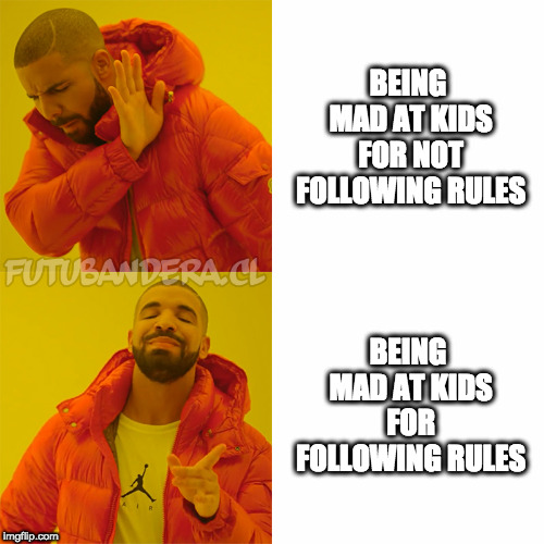 DRAKE | BEING MAD AT KIDS FOR NOT FOLLOWING RULES BEING MAD AT KIDS FOR FOLLOWING RULES | image tagged in drake | made w/ Imgflip meme maker