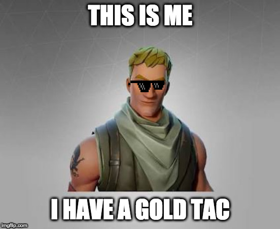 THIS IS ME I HAVE A GOLD TAC | image tagged in fortnite default | made w/ Imgflip meme maker