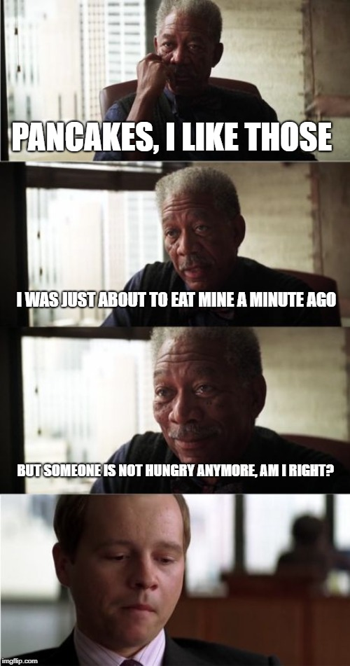 Morgan Freeman Good Luck |  PANCAKES, I LIKE THOSE; I WAS JUST ABOUT TO EAT MINE A MINUTE AGO; BUT SOMEONE IS NOT HUNGRY ANYMORE, AM I RIGHT? | image tagged in memes,morgan freeman good luck | made w/ Imgflip meme maker