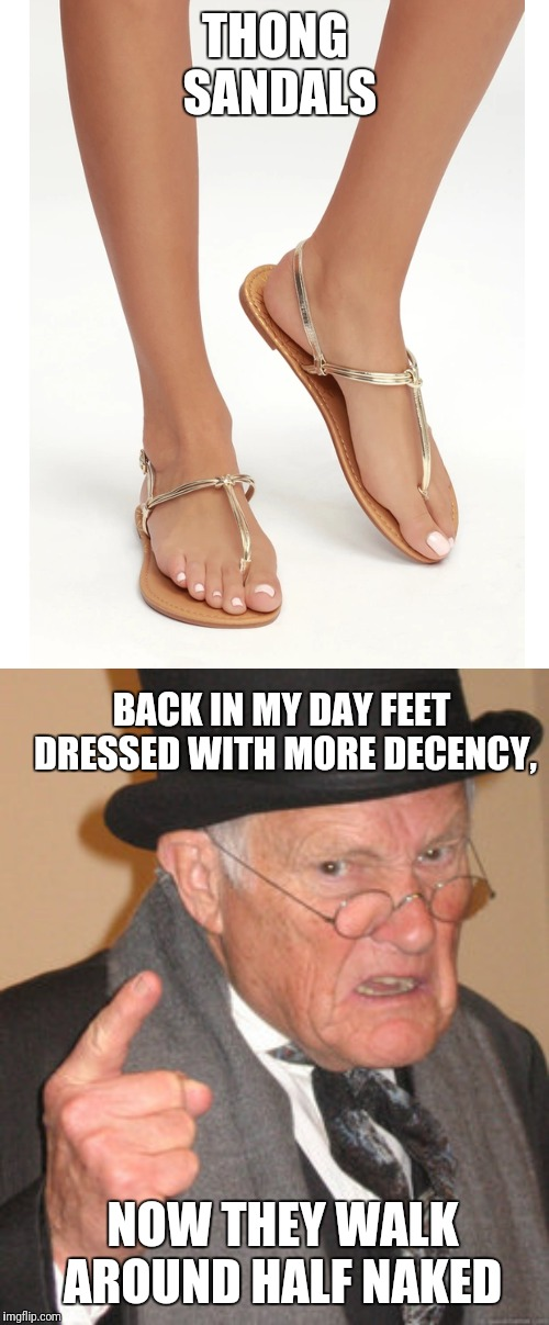 THONG SANDALS BACK IN MY DAY FEET DRESSED WITH MORE DECENCY, NOW THEY WALK AROUND HALF NAKED | image tagged in memes,back in my day | made w/ Imgflip meme maker