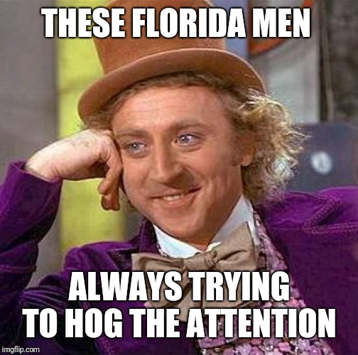 Creepy Condescending Wonka Meme | THESE FLORIDA MEN ALWAYS TRYING TO HOG THE ATTENTION | image tagged in memes,creepy condescending wonka | made w/ Imgflip meme maker