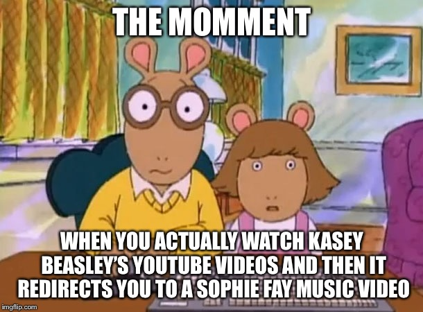 Arthur meme | THE MOMMENT WHEN YOU ACTUALLY WATCH KASEY BEASLEY'S YOUTUBE VIDEOS AND THEN IT REDIRECTS YOU TO A SOPHIE FAY MUSIC VIDEO | image tagged in arthur meme,memes | made w/ Imgflip meme maker