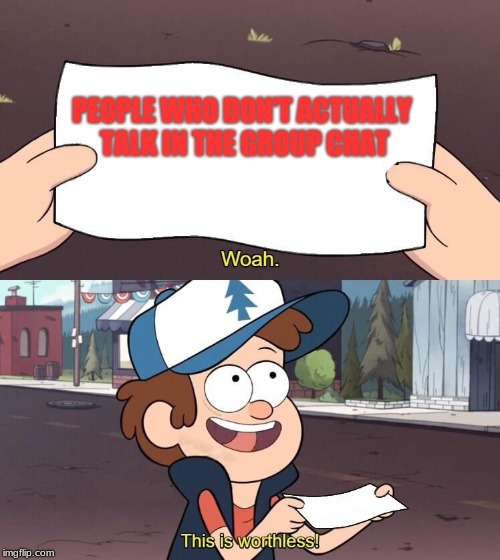 Useless Dipper |  PEOPLE WHO DON'T ACTUALLY TALK IN THE GROUP CHAT | image tagged in useless dipper | made w/ Imgflip meme maker