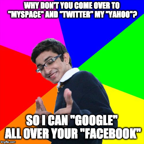 "WHY DON'T YOU COME OVER TO ""MYSPACE"" AND ""TWITTER"" MY ""YAHOO""? SO I CAN ""GOOGLE"" ALL OVER YOUR ""FACEBOOK"" 