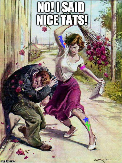 If you can't say anything nice...........RUN! | NO! I SAID NICE TATS! | image tagged in beaten with roses | made w/ Imgflip meme maker