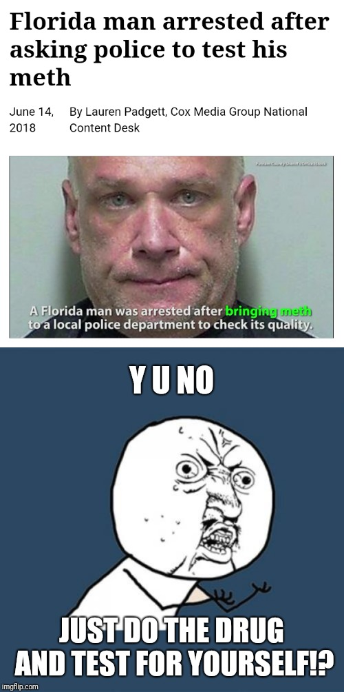 Florida man event | Y U NO JUST DO THE DRUG AND TEST FOR YOURSELF!? | image tagged in memes,y u no,florida man,florida man week,funny,arrested | made w/ Imgflip meme maker