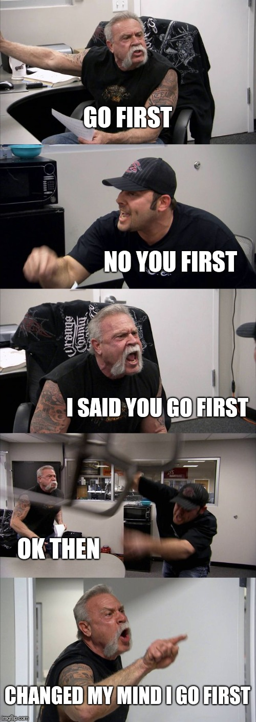 American Chopper Argument | GO FIRST NO YOU FIRST I SAID YOU GO FIRST OK THEN CHANGED MY MIND I GO FIRST | image tagged in memes,american chopper argument | made w/ Imgflip meme maker