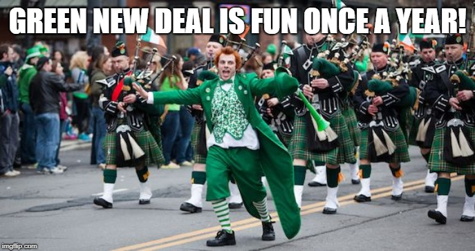 st patrick's day. | GREEN NEW DEAL IS FUN ONCE A YEAR! | image tagged in irish protest,st patrick's day | made w/ Imgflip meme maker