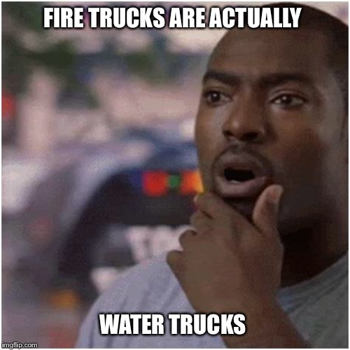 Shocked black guy |  FIRE TRUCKS ARE ACTUALLY; WATER TRUCKS | image tagged in shocked black guy,fire truck,fire engine,fdny,fireman,funny | made w/ Imgflip meme maker