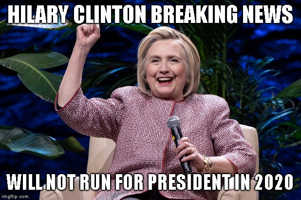 Great! Now, sit down and shut up! | HILARY CLINTON BREAKING NEWS WILL NOT RUN FOR PRESIDENT IN 2020 | image tagged in lock her up,hillary clinton,corruption | made w/ Imgflip meme maker