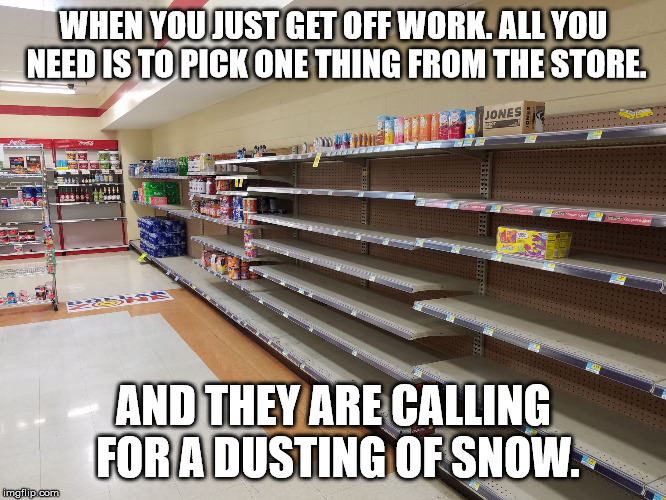 WHEN YOU JUST GET OFF WORK. ALL YOU NEED IS TO PICK ONE THING FROM THE STORE. AND THEY ARE CALLING FOR A DUSTING OF SNOW. | image tagged in empty shelves,store,snow | made w/ Imgflip meme maker