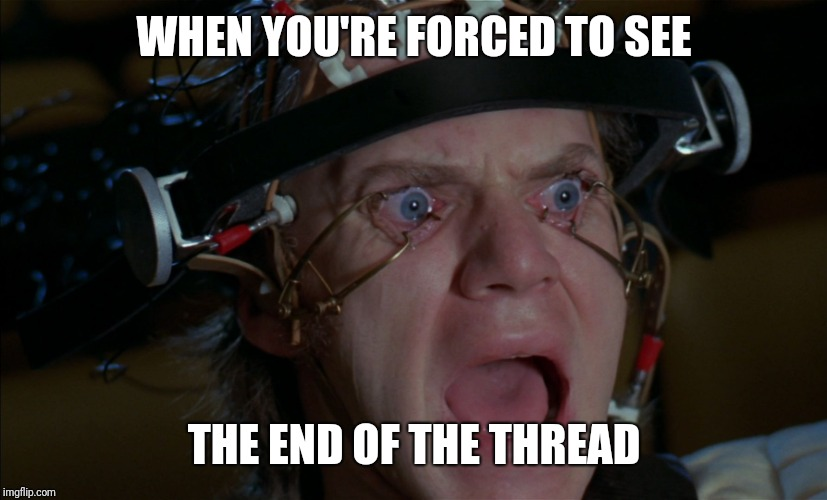 End of the Thread Week | March 7-13 | A BeyondTheComments Event |  WHEN YOU'RE FORCED TO SEE; THE END OF THE THREAD | image tagged in clockwork orange,endofthread,beyondthecomments,palringo,btc | made w/ Imgflip meme maker