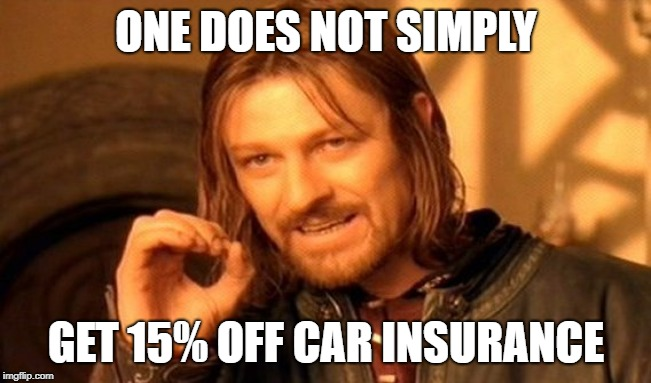 One Does Not Simply | ONE DOES NOT SIMPLY GET 15% OFF CAR INSURANCE | image tagged in memes,one does not simply | made w/ Imgflip meme maker