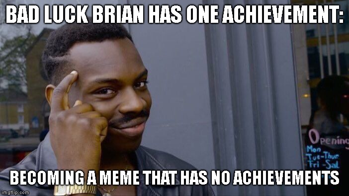Maybe Bad Luck Brian Isn't So unlucky after all... | BAD LUCK BRIAN HAS ONE ACHIEVEMENT: BECOMING A MEME THAT HAS NO ACHIEVEMENTS | image tagged in memes,roll safe think about it,bad luck brian | made w/ Imgflip meme maker