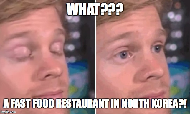 White guy blinking | WHAT??? A FAST FOOD RESTAURANT IN NORTH KOREA?! | image tagged in white guy blinking | made w/ Imgflip meme maker