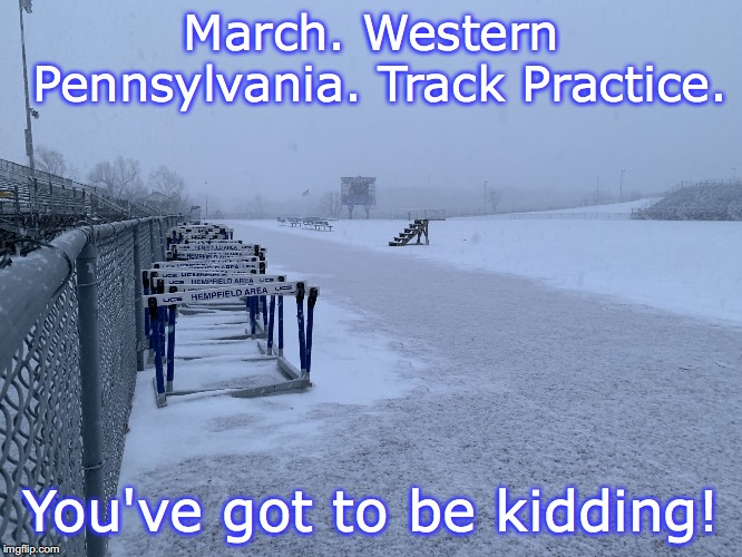 Western Pennsylvania track practice. | March. Western Pennsylvania. Track Practice. You've got to be kidding! | image tagged in march snow at hempfield,track and field | made w/ Imgflip meme maker