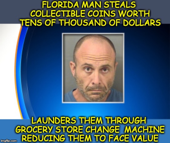 NUMISMATIST FLIPS! (FLORIDA MAN WEEK 3/3 TO 3/10, A Claybourne and TRIUMPH-9 Event)  | FLORIDA MAN STEALS COLLECTIBLE COINS WORTH TENS OF THOUSAND OF DOLLARS LAUNDERS THEM THROUGH GROCERY STORE CHANGE  MACHINE REDUCING THEM TO  | image tagged in florida man week,coins,currency,moron | made w/ Imgflip meme maker