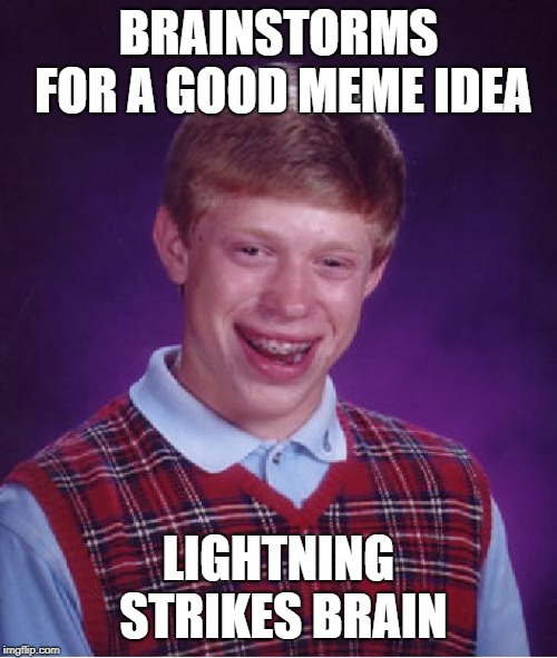 His brain cells are cooked! | BRAINSTORMS FOR A GOOD MEME IDEA LIGHTNING STRIKES BRAIN | image tagged in memes,bad luck brian | made w/ Imgflip meme maker