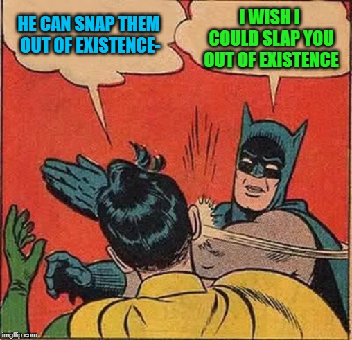 Batman Slapping Robin Meme | HE CAN SNAP THEM OUT OF EXISTENCE- I WISH I COULD SLAP YOU OUT OF EXISTENCE | image tagged in memes,batman slapping robin | made w/ Imgflip meme maker