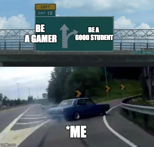 What should I do? | BE A GAMER BE A GOOD STUDENT *ME | image tagged in memes,left exit 12 off ramp,gamer,students | made w/ Imgflip meme maker