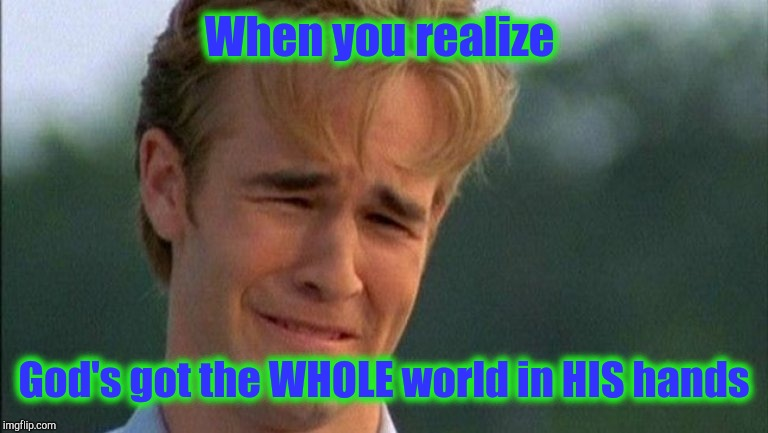 crying dawson | When you realize God's got the WHOLE world in HIS hands | image tagged in crying dawson | made w/ Imgflip meme maker