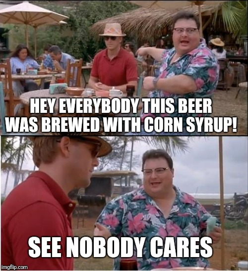 See Nobody Cares Meme | HEY EVERYBODY THIS BEER WAS BREWED WITH CORN SYRUP! SEE NOBODY CARES | image tagged in memes,see nobody cares | made w/ Imgflip meme maker