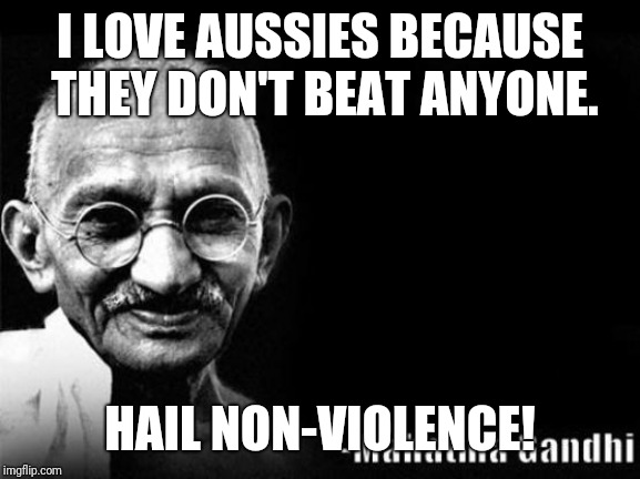 Mahatma Gandhi Rocks | I LOVE AUSSIES BECAUSE THEY DON'T BEAT ANYONE. HAIL NON-VIOLENCE! | image tagged in mahatma gandhi rocks | made w/ Imgflip meme maker