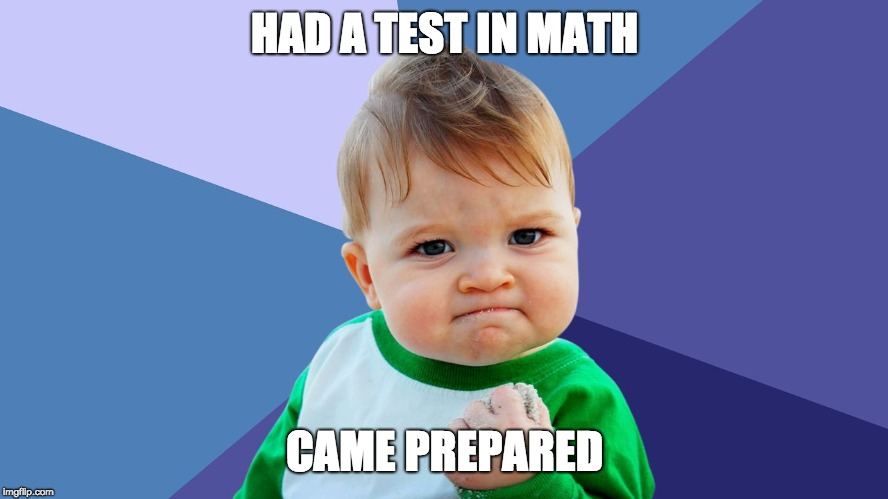 HAD A TEST IN MATH CAME PREPARED | image tagged in yes kid | made w/ Imgflip meme maker