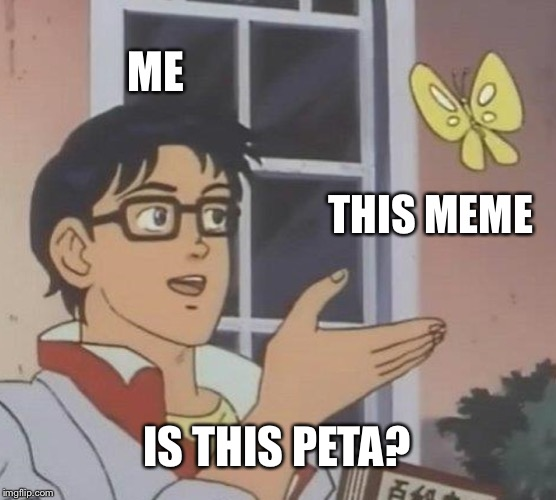 Is This A Pigeon Meme | ME THIS MEME IS THIS PETA? | image tagged in memes,is this a pigeon | made w/ Imgflip meme maker
