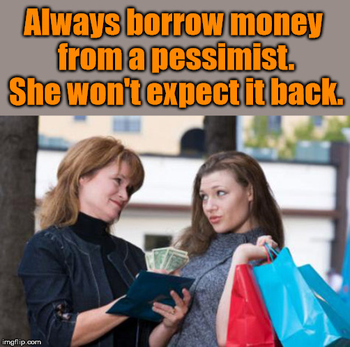 Tip on borrowing money |  Always borrow money from a pessimist. She won't expect it back. | image tagged in meme,money,small loan,funny,pessimist,cash | made w/ Imgflip meme maker