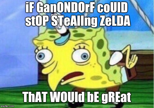 Mocking Spongebob Meme | iF GanONDOrF coUlD stOP STeAlIng ZeLDA ThAT WOUld bE gREat | image tagged in memes,mocking spongebob | made w/ Imgflip meme maker