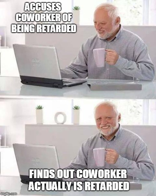 Hide the Pain Harold Meme | ACCUSES COWORKER OF BEING RETARDED FINDS OUT COWORKER ACTUALLY IS RETARDED | image tagged in memes,hide the pain harold | made w/ Imgflip meme maker