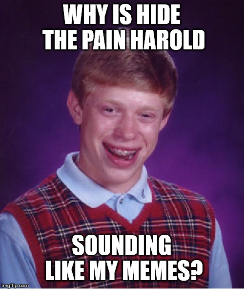Bad Luck Brian Meme | WHY IS HIDE THE PAIN HAROLD SOUNDING LIKE MY MEMES? | image tagged in memes,bad luck brian | made w/ Imgflip meme maker