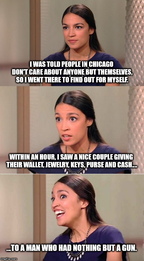 Bad Pun Ocasio-Cortez | I WAS TOLD PEOPLE IN CHICAGO DON'T CARE ABOUT ANYONE BUT THEMSELVES, SO I WENT THERE TO FIND OUT FOR MYSELF. WITHIN AN HOUR, I SAW A NICE CO | image tagged in bad pun ocasio-cortez | made w/ Imgflip meme maker